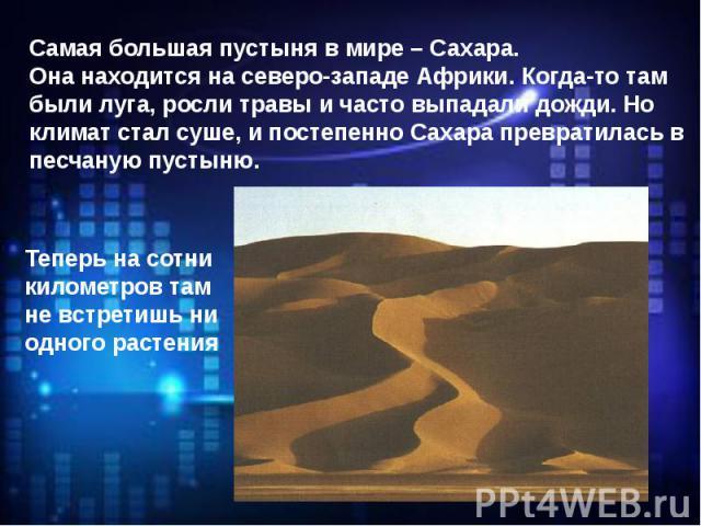 Самая большая пустыня в мире – Сахара. Она находится на северо-западе Африки. Когда-то там были луга, росли травы и часто выпадали дожди. Но климат стал суше, и постепенно Сахара превратилась в песчаную пустыню.Теперь на сотни километров там не встр…
