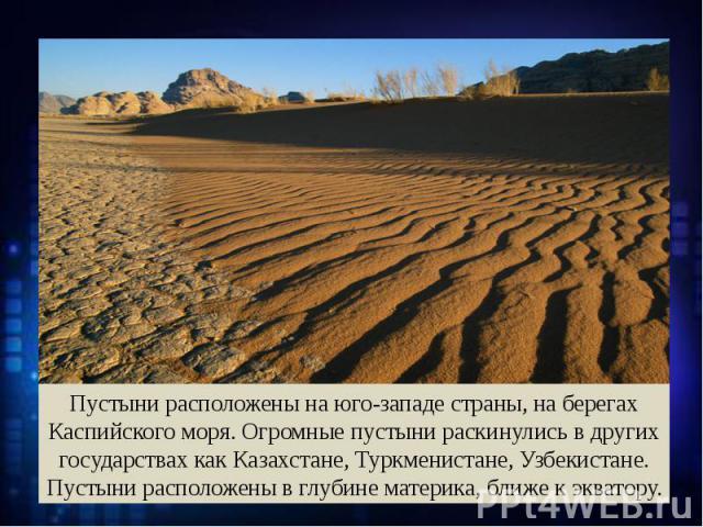 Пустыни расположены на юго-западе страны, на берегах Каспийского моря. Огромные пустыни раскинулись в других государствах как Казахстане, Туркменистане, Узбекистане. Пустыни расположены в глубине материка, ближе к экватору.