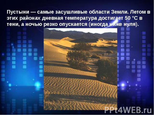 Пустыни — самые засушливые области Земли. Летом в этих районах дневная температура достигает 50 °С в тени, а ночью резко опускается (иногда ниже нуля).