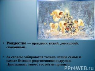 Рождество — праздник тихий, домашний, спокойный. За столом собираются только чле