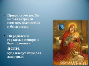 Придя на землю, Он не был встречен почетом, знатностью и богатством. Он родился