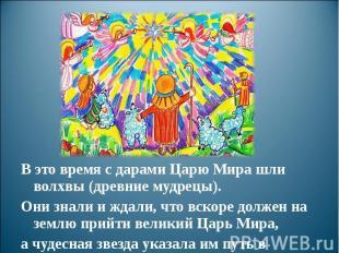 В это время с дарами Царю Мира шли волхвы (древние мудрецы). Они знали и ждали,