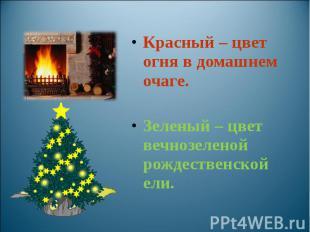 Красный – цвет огня в домашнем очаге. Зеленый – цвет вечнозеленой рождественской