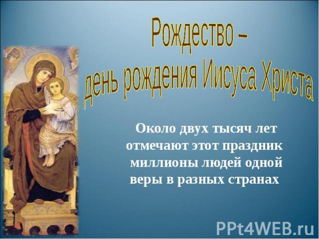 Рождество – день рождения Иисуса Христа Около двух тысяч лет отмечают этот праздник миллионы людей одной веры в разных странах