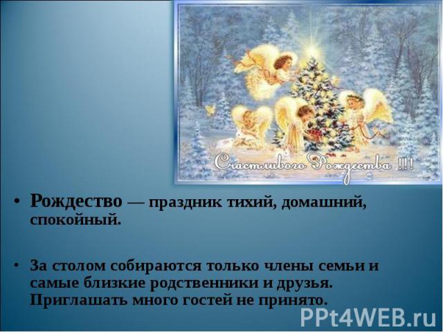 Рождество — праздник тихий, домашний, спокойный. За столом собираются только члены семьи и самые близкие родственники и друзья. Приглашать много гостей не принято.