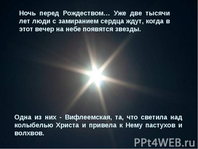 Ночь перед Рождеством… Уже две тысячи лет люди с замиранием сердца ждут, когда в этот вечер на небе появятся звезды. Одна из них - Вифлеемская, та, что светила над колыбелью Христа и привела к Нему пастухов и волхвов.