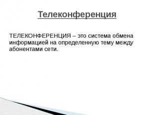 Телеконференция ТЕЛЕКОНФЕРЕНЦИЯ – это система обмена информацией на определенную