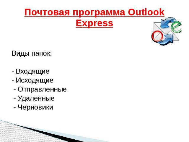 Почтовая программа Outlook Express Виды папок: - Входящие - Исходящие - Отправленные - Удаленные - Черновики