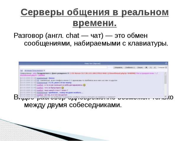 Серверы общения в реальном времени. Разговор (англ. chat — чат) — это обмен сообщениями, набираемыми с клавиатуры. Видео-разговор одновременно возможен только между двумя собеседниками.