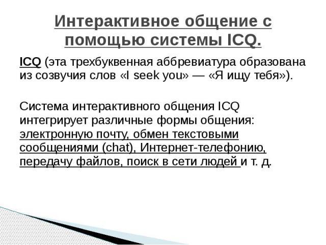Интерактивное общение с помощью системы ICQ. ICQ (эта трехбуквенная аббревиатура образована из созвучия слов «I seek you» — «Я ищу тебя»). Система интерактивного общения ICQ интегрирует различные формы общения: электронную почту, обмен текстовыми со…