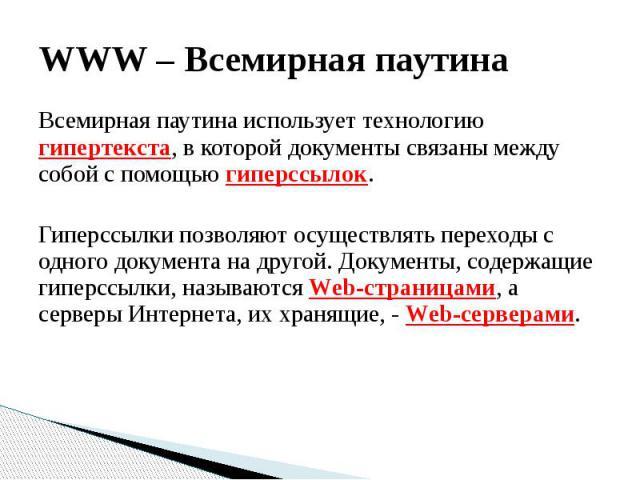 WWW – Всемирная паутина Всемирная паутина использует технологию гипертекста, в которой документы связаны между собой с помощью гиперссылок. Гиперссылки позволяют осуществлять переходы с одного документа на другой. Документы, содержащие гиперссылки, …