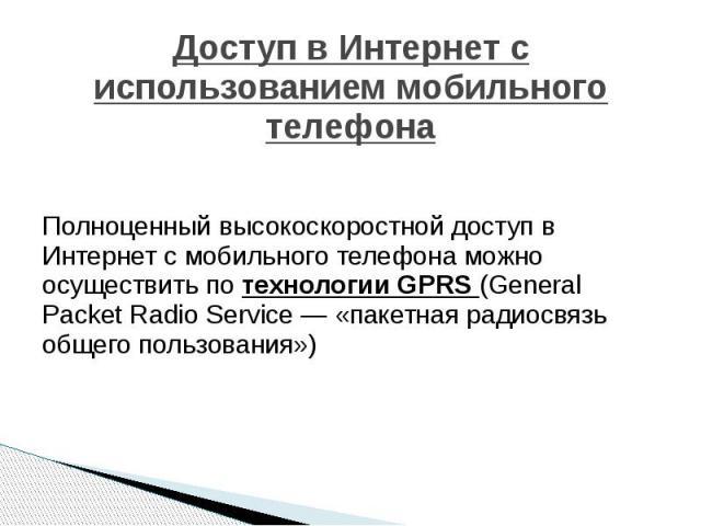 Доступ в Интернет с использованием мобильного телефона Полноценный высокоскоростной доступ в Интернет с мобильного телефона можно осуществить по технологии GPRS (General Packet Radio Service — «пакетная радиосвязь общего пользования»)