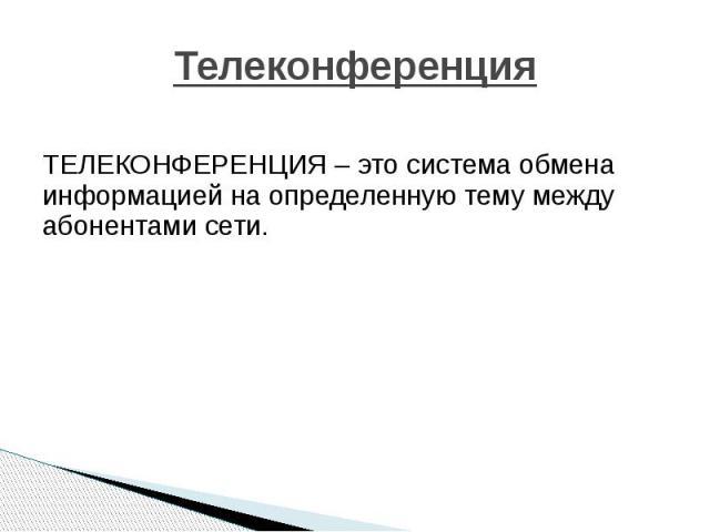 Телеконференция ТЕЛЕКОНФЕРЕНЦИЯ – это система обмена информацией на определенную тему между абонентами сети.