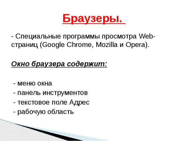 Браузеры. - Специальные программы просмотра Web-страниц (Google Chrome, Mozilla и Opera). Окно браузера содержит: - меню окна - панель инструментов - текстовое поле Адрес - рабочую область
