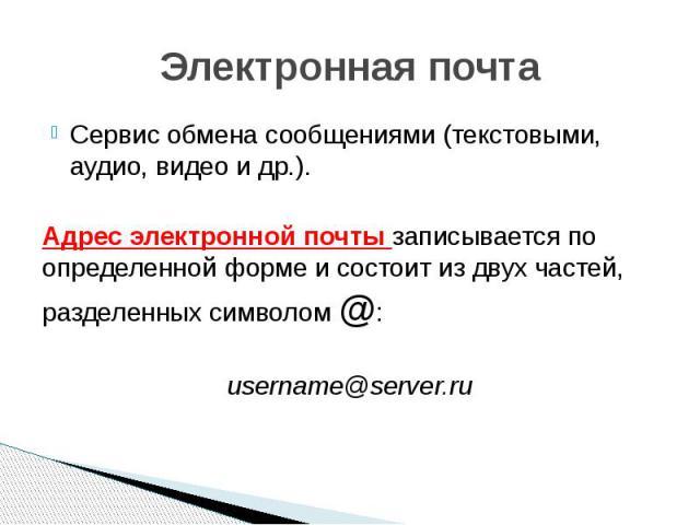 Электронная почта Сервис обмена сообщениями (текстовыми, аудио, видео и др.). Адрес электронной почты записывается по определенной форме и состоит из двух частей, разделенных символом @: username@server.ru