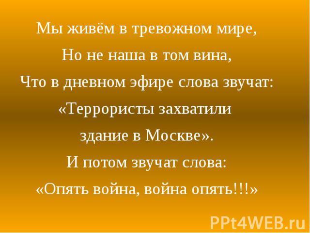 Мы живём в тревожном мире, Мы живём в тревожном мире, Но не наша в том вина, Что в дневном эфире слова звучат: «Террористы захватили здание в Москве». И потом звучат слова: «Опять война, война опять!!!»