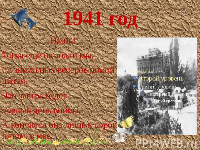 1941 год Июнь! Тогда еще не знали мы, Со школьных вечеров домой шагая, Что завтра будет первый день войны, А кончится она лишь в сорок пятом, в мае.
