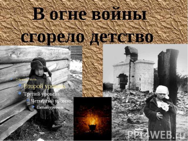 В огне войны сгорело детство В огне войны сгорело детство