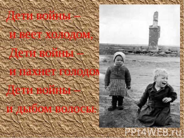 Дети войны – Дети войны – и веет холодом, Дети войны – и пахнет голодом, Дети войны – и дыбом волосы: