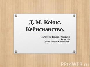 Д. М. Кейнс.Кейнсианство.Выполнила: Горшкова Анастасия1 курс, з/оЭкономическая Б