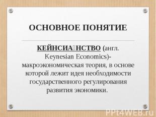 ОСНОВНОЕ ПОНЯТИЕКЕЙНСИАНСТВО (англ. Keynesian Economics)- макроэкономическая тео