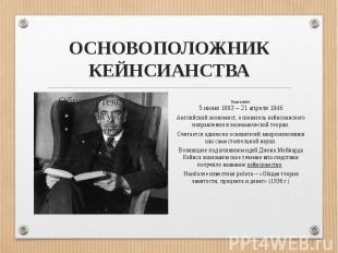 ОСНОВОПОЛОЖНИК КЕЙНСИАНСТВАГоды жизни: 5 июня 1883 – 21 апреля 1946Английский эк