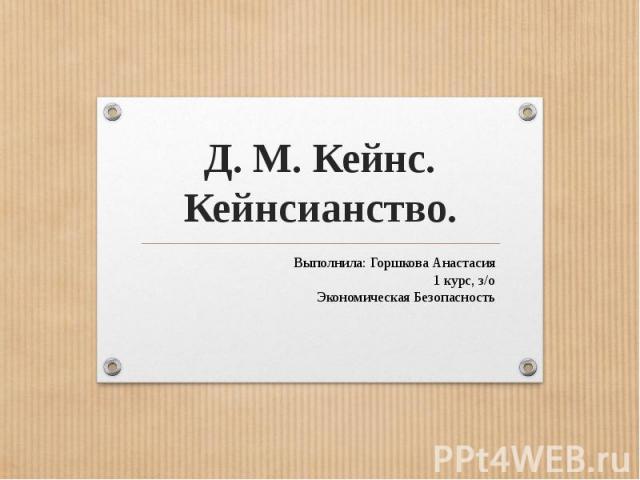 Д. М. Кейнс.Кейнсианство.Выполнила: Горшкова Анастасия1 курс, з/оЭкономическая Безопасность