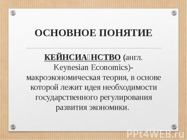 ОСНОВНОЕ ПОНЯТИЕКЕЙНСИАНСТВО (англ. Keynesian Economics)- макроэкономическая теория, в основе которой лежит идея необходимости государственного регулирования развития экономики.