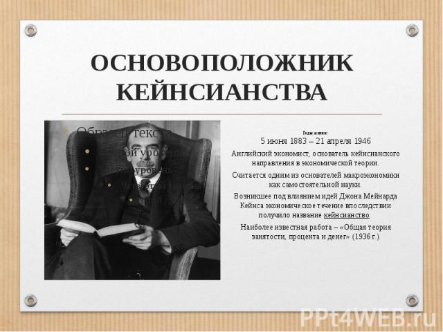 ОСНОВОПОЛОЖНИК КЕЙНСИАНСТВАГоды жизни: 5 июня 1883 – 21 апреля 1946Английский экономист, основатель кейнсианского направления в экономической теории.Считается одним из основателей макроэкономики как самостоятельной науки.Возникшее под влиянием идей …