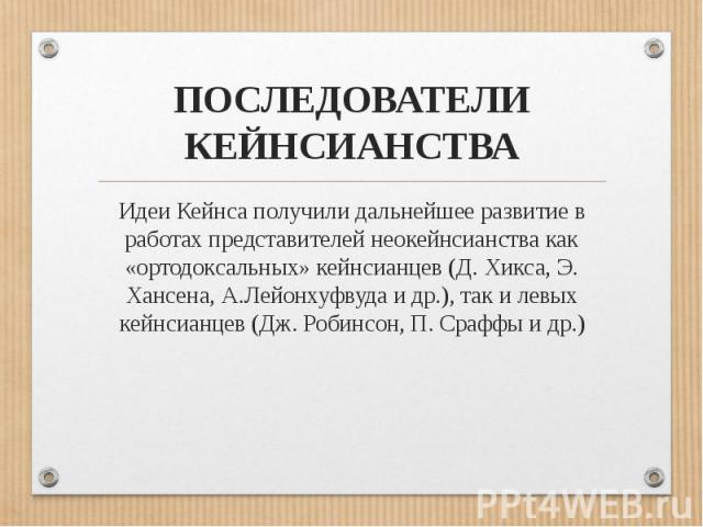 ПОСЛЕДОВАТЕЛИ КЕЙНСИАНСТВАИдеи Кейнса получили дальнейшее развитие в работах представителей неокейнсианства как «ортодоксальных» кейнсианцев (Д. Хикса, Э. Хансена, А.Лейонхуфвуда и др.), так и левых кейнсианцев (Дж. Робинсон, П. Сраффы и др.)