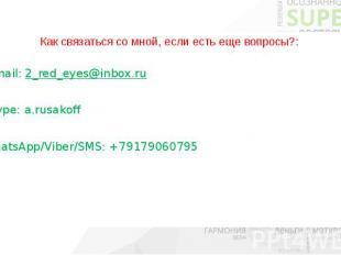 Как связаться со мной, если есть еще вопросы?: E-mail: 2_red_eyes@inbox.ru Skype