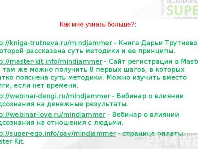Как мне узнать больше?: http://kniga-trutneva.ru/mindjammer - Книга Дарьи Трутневой, в которой рассказана суть методики и ее принципы. http://master-kit.info/mindjammer - Сайт регистрации в Master Kit, там же можно получить 8 первых шагов, в которых…