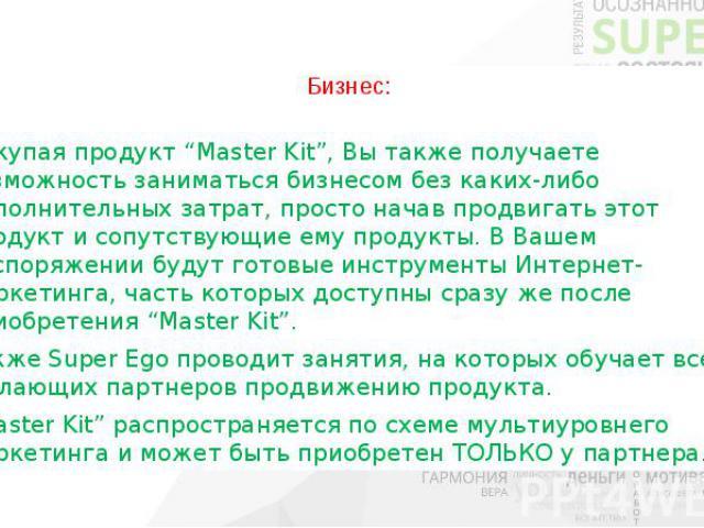 """Бизнес: Покупая продукт """"Master Kit"""", Вы также получаете возможность заниматься бизнесом без каких-либо дополнительных затрат, просто начав продвигать этот продукт и сопутствующие ему продукты. В Вашем распоряжении будут готовые инструменты Интернет…"""