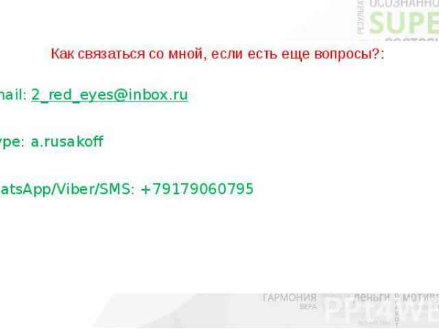 Как связаться со мной, если есть еще вопросы?: E-mail: 2_red_eyes@inbox.ru Skype: a.rusakoff WhatsApp/Viber/SMS: +79179060795