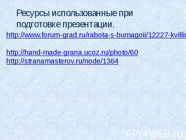 Ресурсы использованные при подготовке презентации.http://www.forum-grad.ru/rabota-s-bumagoii/12227-kvilling-osnovi-i-prostoii-master-klass.html http://hand-made-grana.ucoz.ru/photo/60http://stranamasterov.ru/node/1364