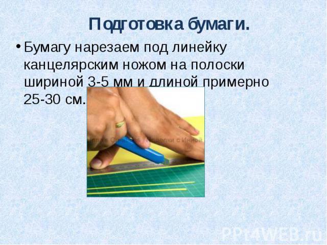 Подготовка бумаги. Бумагу нарезаем под линейку канцелярским ножом на полоски шириной 3-5 мм и длиной примерно 25-30 см.