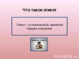 Что такое этикетЭтикет – установленный, принятый порядок поведения.