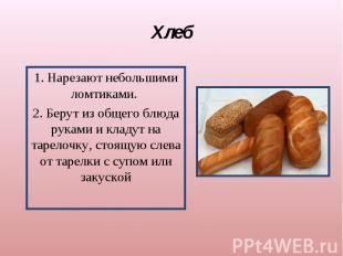Хлеб1. Нарезают небольшими ломтиками. 2. Берут из общего блюда руками и кладут н
