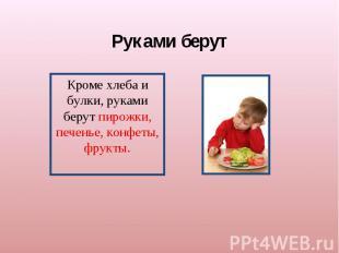 Руками берутКроме хлеба и булки, руками берут пирожки, печенье, конфеты, фрукты.