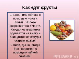 Как едят фрукты1.Банан или яблоко с помощью ножа и вилки . Яблоко разрезают на 4