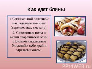 Как едят блины1.Специальной ложечкой накладываем начинку (варенье, мед, сметану)