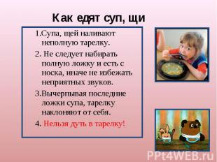 Как едят суп, щи 1.Супа, щей наливают неполную тарелку.2. Не следует набирать по