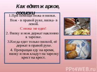 Как едят жаркое, сосиски 1.При помощи ножа и вилки. Нож - в правой руке, вилка-
