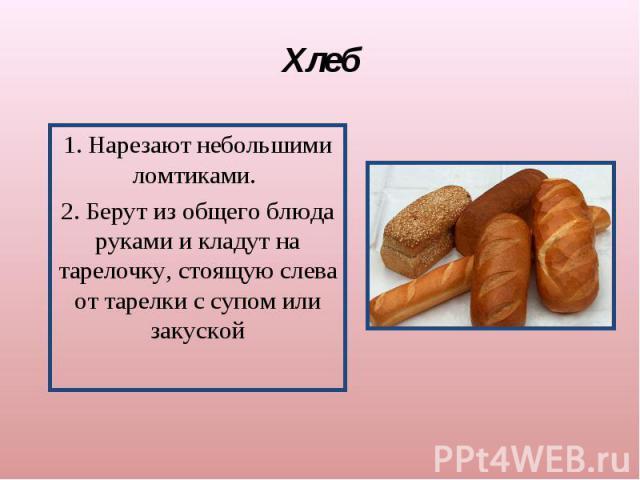 Хлеб1. Нарезают небольшими ломтиками. 2. Берут из общего блюда руками и кладут на тарелочку, стоящую слева от тарелки с супом или закуской