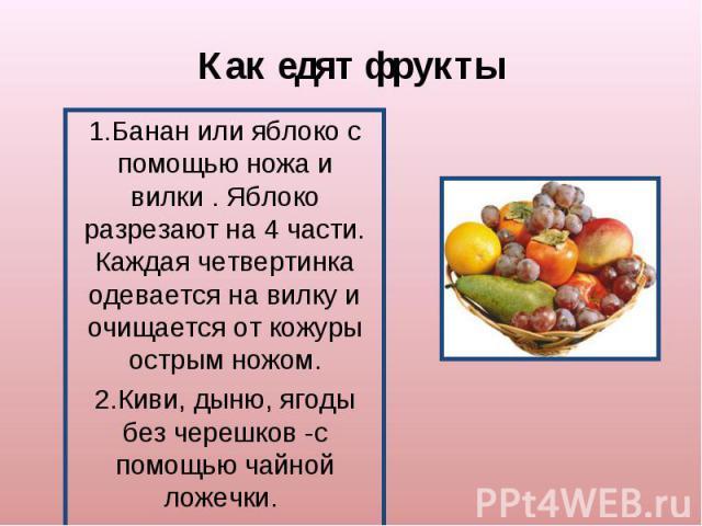 Как едят фрукты1.Банан или яблоко с помощью ножа и вилки . Яблоко разрезают на 4 части. Каждая четвертинка одевается на вилку и очищается от кожуры острым ножом.2.Киви, дыню, ягоды без черешков -с помощью чайной ложечки.