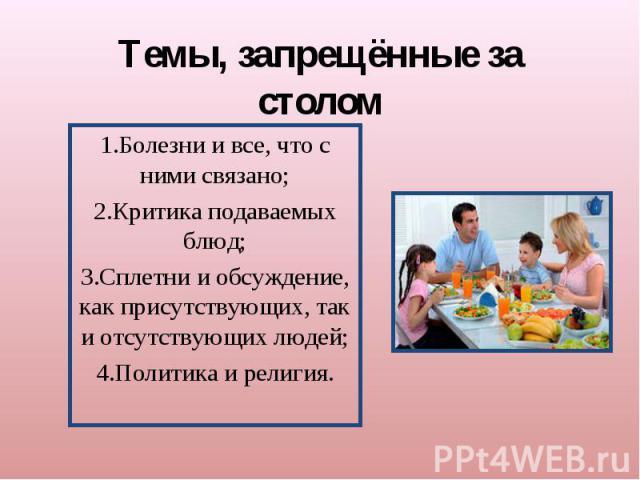 Темы, запрещённые за столом1.Болезни и все, что с ними связано;2.Критика подаваемых блюд;3.Сплетни и обсуждение, как присутствующих, так и отсутствующих людей;4.Политика и религия.