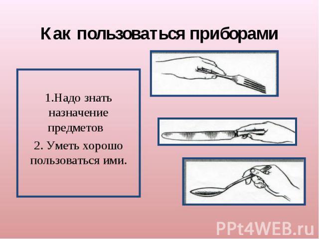 Как пользоваться приборами1.Надо знать назначение предметов 2. Уметь хорошо пользоваться ими.
