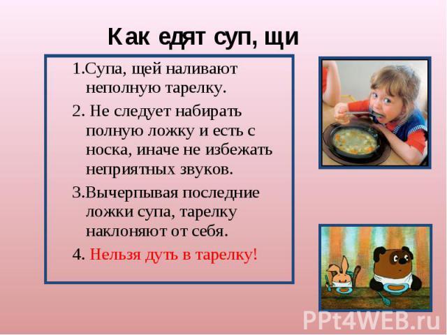Как едят суп, щи 1.Супа, щей наливают неполную тарелку.2. Не следует набирать полную ложку и есть с носка, иначе не избежать неприятных звуков. 3.Вычерпывая последние ложки супа, тарелку наклоняют от себя. 4. Нельзя дуть в тарелку!