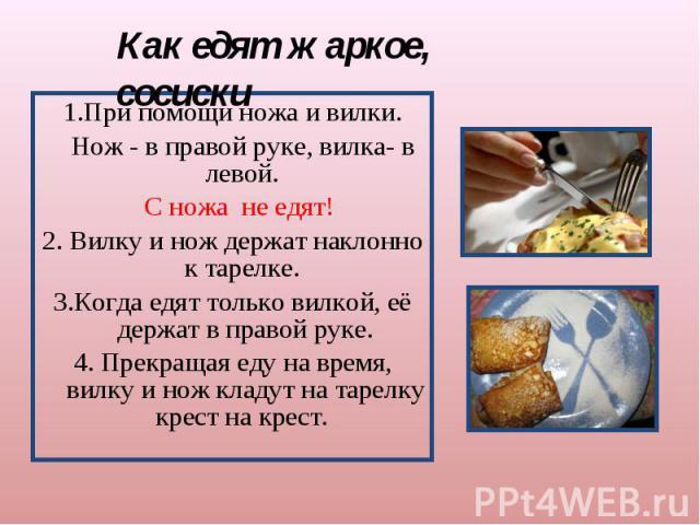 Как едят жаркое, сосиски 1.При помощи ножа и вилки. Нож - в правой руке, вилка- в левой. С ножа не едят!2. Вилку и нож держат наклонно к тарелке. 3.Когда едят только вилкой, её держат в правой руке.4. Прекращая еду на время, вилку и нож кладут на та…