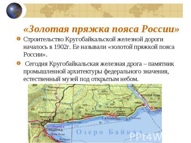 Строительство Кругобайкальской железной дороги началось в 1902г. Ее называли «золотой пряжкой пояса России». Сегодня Кругобайкальская железная дрога – памятник промышленной архитектуры федерального значения, естественный музей под открытым небом.